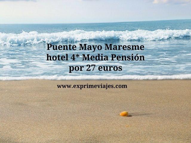 PUENTE MAYO MARESME: HOTEL 4* MEDIA PENSIÓN POR 27EUROS