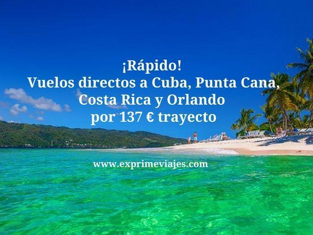 ¡RÁPIDO! VUELOS DIRECTOS A CUBA, PUNTA CANA, COSTA RICA Y ORLANDO POR 137EUROS TRAYECTO