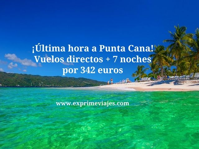 ¡ÚLTIMA HORA! PUNTA CANA: VUELOS + 7 NOCHES POR 342EUROS