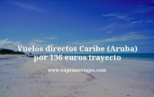 Vuelos directos Caribe (Aruba) por 136 euros trayecto