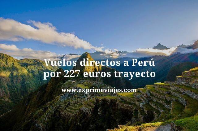 VUELOS DIRECTOS A PERÚ POR 227EUROS TRAYECTO