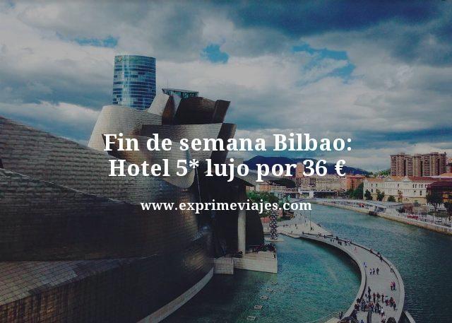 FIN DE SEMANA BILBAO: HOTEL 5* LUJO POR 36EUROS