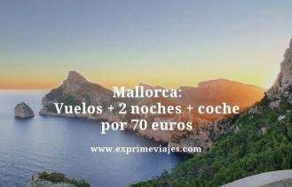 Mallorca vuelos mas dos noches mas coche por 70 euros
