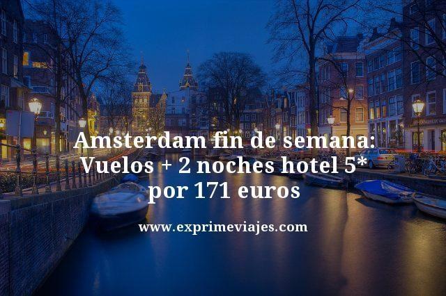 AMSTERDAM FIN DE SEMANA: VUELOS + 2 NOCHES HOTEL 5* POR 171EUROS
