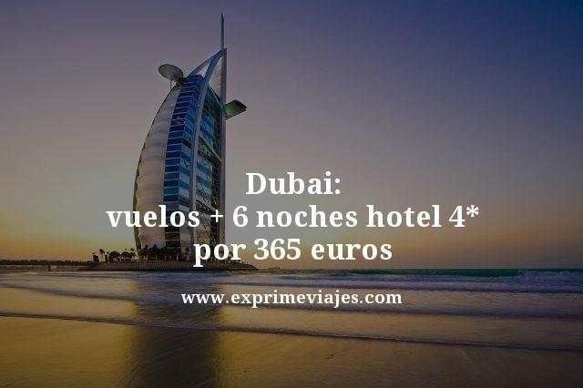 Dubai vuelos mas 6 noches hotel 4 estrellas por 365 euros