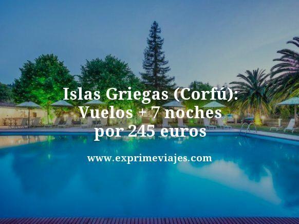 ISLAS GRIEGAS (CORFÚ): VUELOS + 7 NOCHES POR 245EUROS