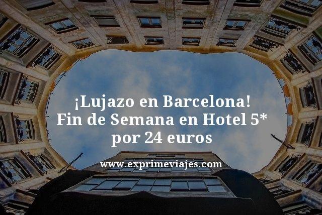 ¡LUJAZO! BARCELONA FIN DE SEMANA: HOTEL 5* POR 24EUROS