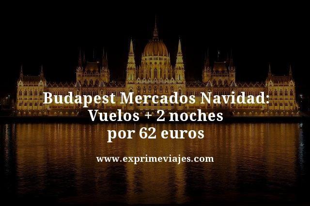 BUDAPEST MERCADOS NAVIDAD: VUELOS + 2 NOCHES POR 63EUROS