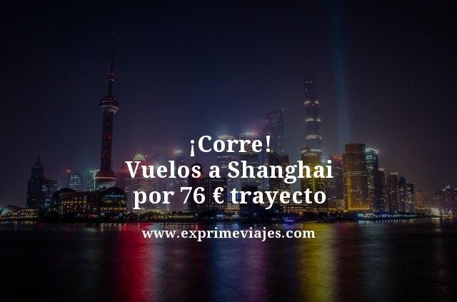 ¡CORRE! VUELOS A SHANGHAI POR 76EUROS TRAYECTO