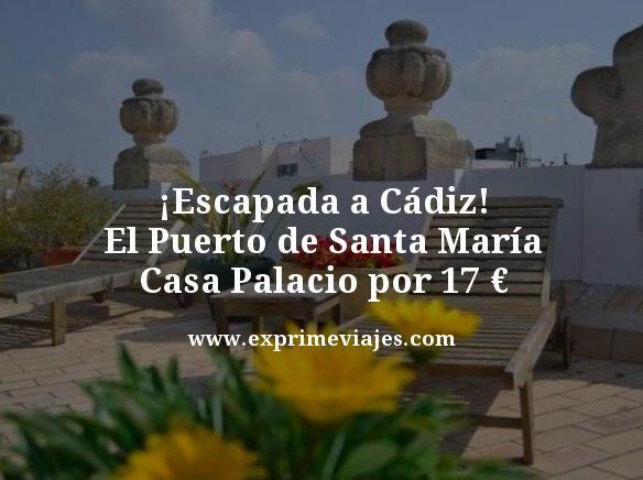 ESCAPADA CÁDIZ: CASA PALACIO POR 17EUROS