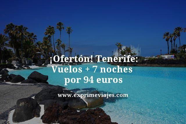 ¡OFERTÓN! TENERIFE: VUELOS + 7 NOCHES POR 94EUROS
