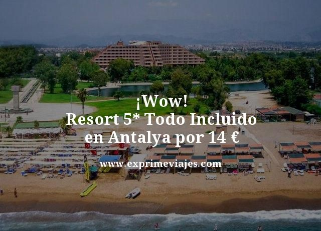¡WOW! RESORT 5* TODO INCLUIDO EN ANTALYA POR 14EUROS
