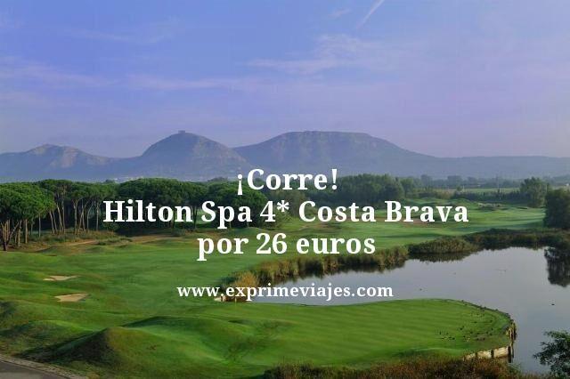 ¡CORRE! HILTON SPA 4* EN COSTA BRAVA POR 26EUROS