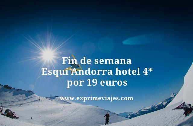 fin de semana esqui Andorra hotel 4 estrellas por 19 euros