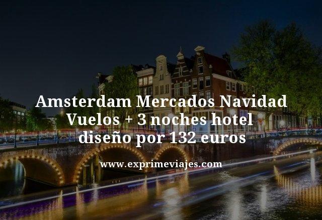 AMSTERDAM MERCADOS NAVIDAD: VUELOS + 3 NOCHES HOTEL DISEÑO POR 132€