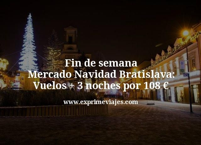 Fin de semana Mercado Navidad Bratislava: Vuelos + 3 noches por 108€
