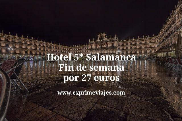 hotel 5 estrellas Salamanca fin de semana por 27 euros