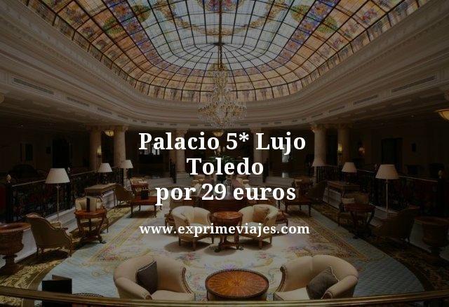 ¡Chollazo! Palacio 5* lujo Toledo por 29€ p.p/noche