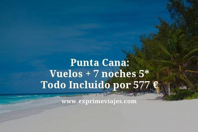 PUNTA CANA: VUELOS + 7 NOCHES 5* TODO INCLUIDO POR 577EUROS
