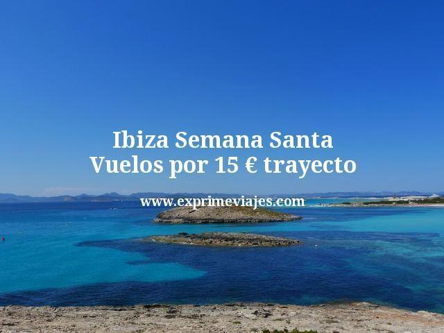 Ibiza Semana Santa Vuelos por 15 euros trayecto