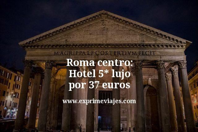 roma centro hotel 5 estrellas lujo por 37 euros