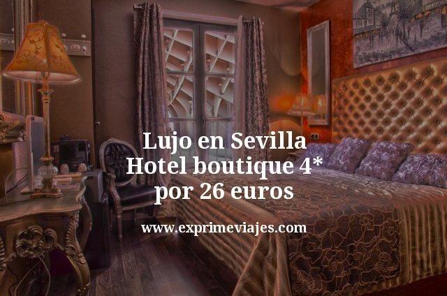 Lujo en Sevilla Hotel boutique 4 estrellas por 26 euros