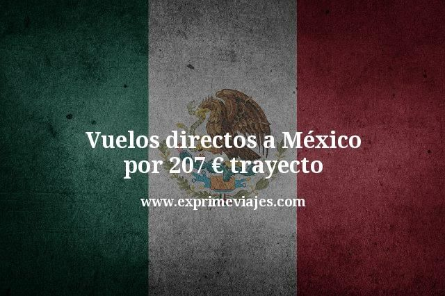 Vuelos directos a México por 207 euros trayecto