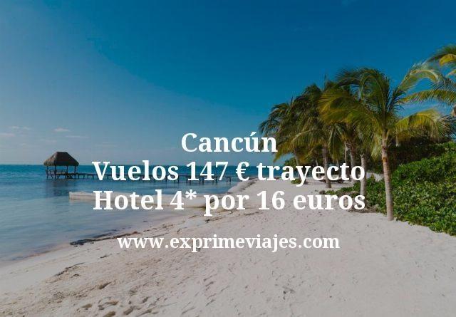Cancún desde España vuelos por 147€ trayecto; Hotel 4* por 16euros