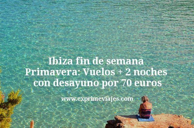Ibiza fin de semana Primavera Vuelos mas 2 noches con desayuno por 70 euros