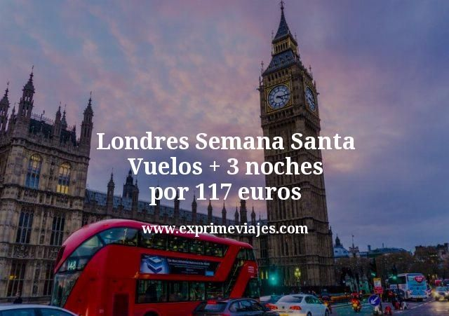 Londres Semana Santa: Vuelos + 3 noches por 117euros