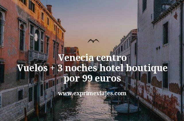Venecia centro: Vuelos + 3 noches hotel boutique por 99euros