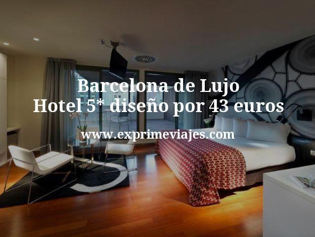 Barcelona de Lujo Hotel 5 estrellas diseño por 43 euros