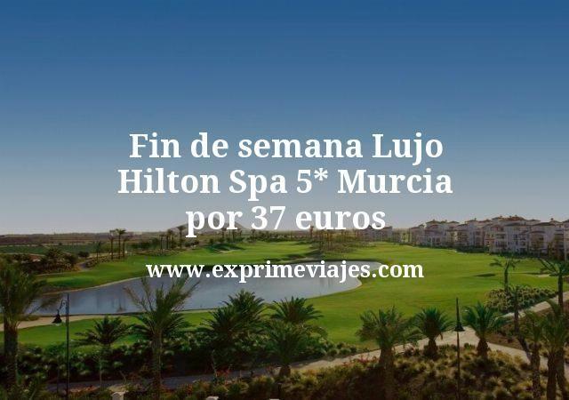Fin de semana Lujo Hilton Spa 5 estrellas Murcia por 37 euros