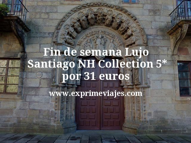 Fin de semana Lujo Santiago NH Collection 5 estrellas por 31 euros