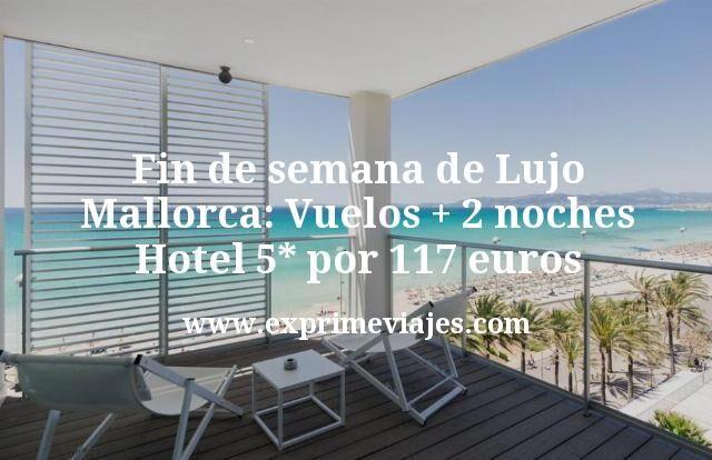 Fin de semana de Lujo Mallorca Vuelos mas 2 noches Hotel 5 estrellas por 117 euros