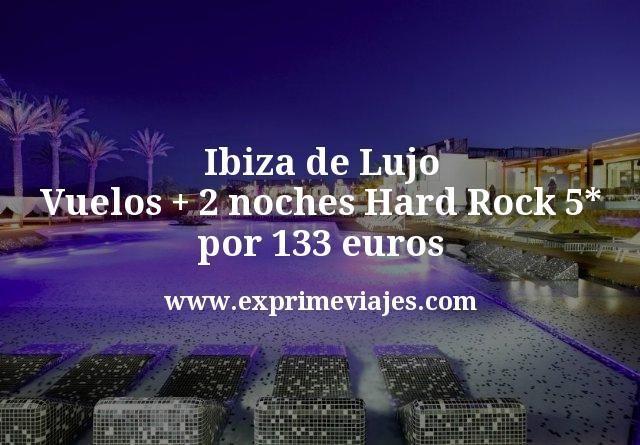 Ibiza de Lujo Vuelos mas 2 noches Hard Rock 5 estrellas por 133 euros
