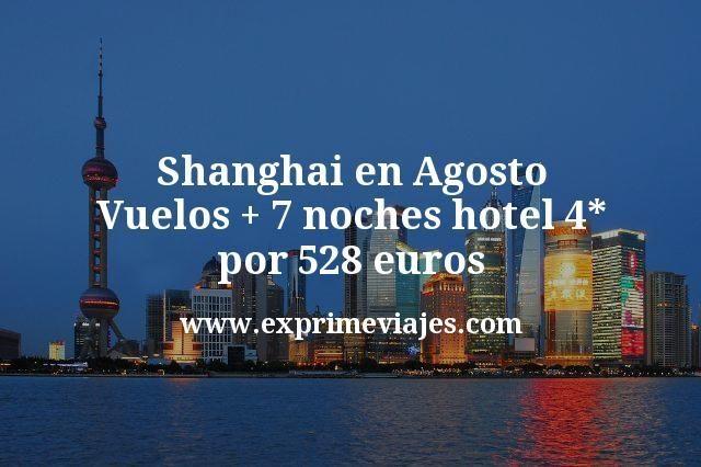 Shanghai en Agosto: Vuelos + 7 noches hotel 4* por 528€
