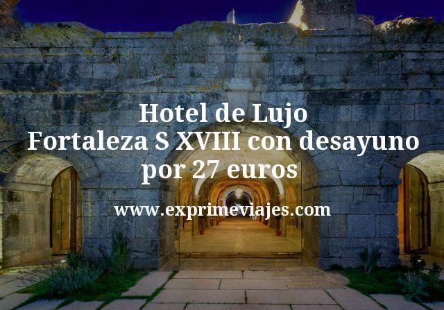 Hotel de Lujo Fortaleza S XVIII con desayuno por 27 euros