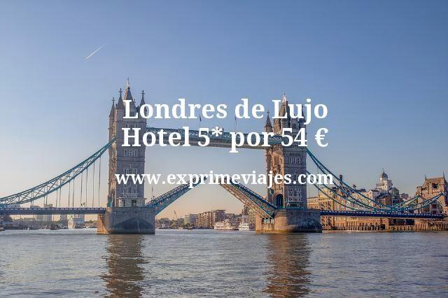 Londres de Lujo Hotel 5 estrellas por 54 euros