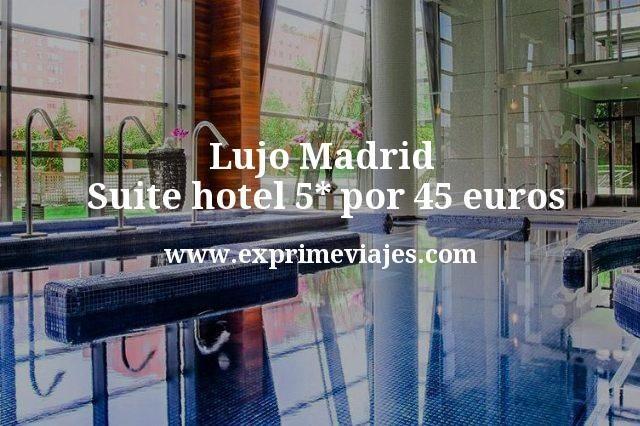 Lujo Madrid: Suite hotel 5* por 45euros
