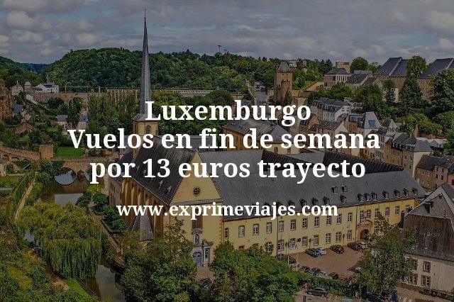 Luxemburgo en Fin de Semana: Vuelos por 13€ trayecto