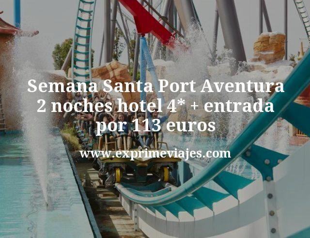 Semana Santa Port Aventura: 2 noches hotel 4* + entrada por 113euros