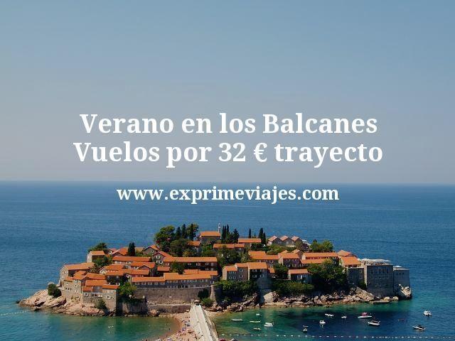 Verano en los Balcanes Vuelos por 32 euros trayecto