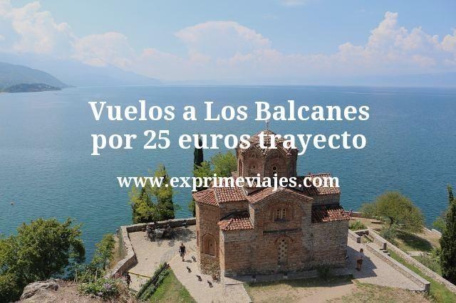 Vuelos a Los Balcanes por 25 euros trayecto