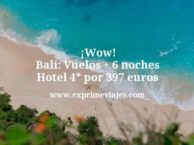 ¡Wow! Bali: Vuelos + 6 noches hotel 4* por 397euros