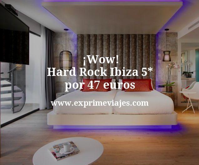 ¡Wow! Hard Rock Ibiza 5* por 47euros