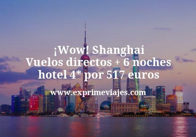 Wow Shanghai Vuelos directos mas 6 noches hotel 4 estrellas por 517 euros