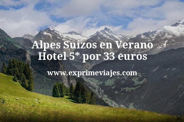 Alpes Suizos en Verano: Hotel 5* por 33€ p.p/noche