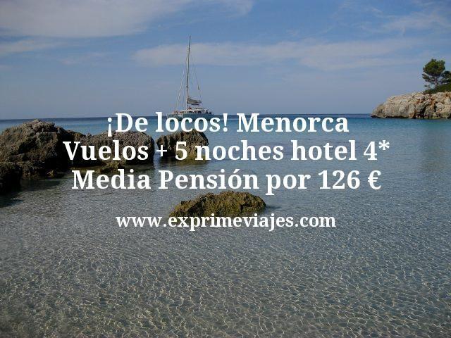 ¡De Locos! Menorca: Vuelos + 5 noches hotel 4* Media Pensión por 126€
