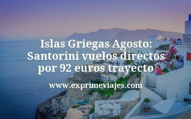 Islas Griegas Agosto Santorini vuelos directos por 92 euros trayecto